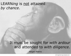 Learning is not attained by chance. It must be sought for with ardour and attended to with diligence. Abigail Adams