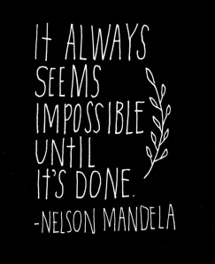 It always seems impossible until it's done. Nelson Mandela